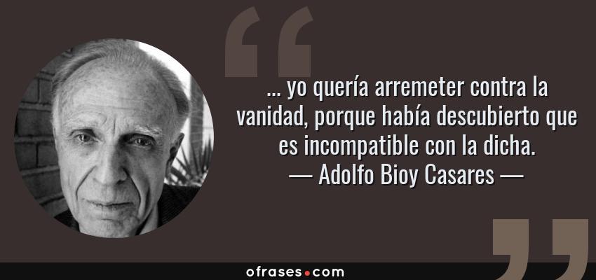 Frases de Adolfo Bioy Casares - ... yo quería arremeter contra la vanidad, porque había descubierto que es incompatible con la dicha.