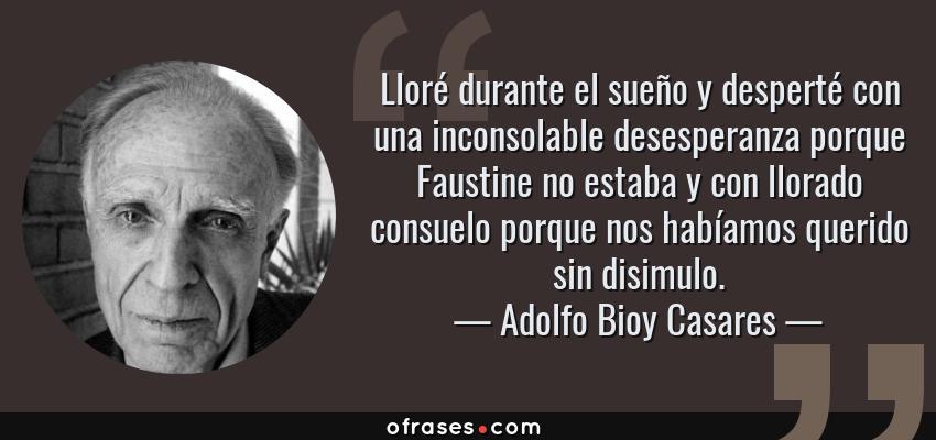 Frases de Adolfo Bioy Casares - Lloré durante el sueño y desperté con una inconsolable desesperanza porque Faustine no estaba y con llorado consuelo porque nos habíamos querido sin disimulo.