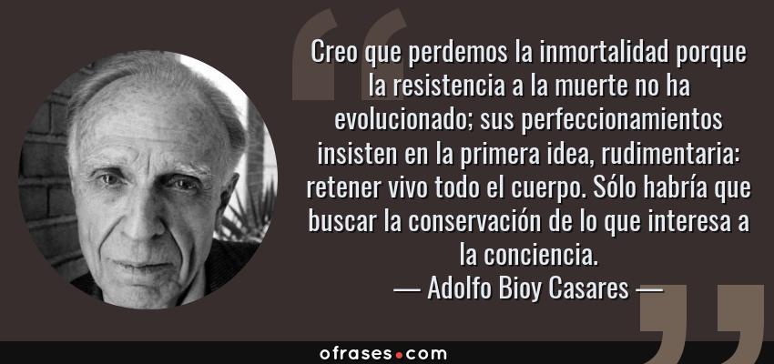 Frases de Adolfo Bioy Casares - Creo que perdemos la inmortalidad porque la resistencia a la muerte no ha evolucionado; sus perfeccionamientos insisten en la primera idea, rudimentaria: retener vivo todo el cuerpo. Sólo habría que buscar la conservación de lo que interesa a la conciencia.