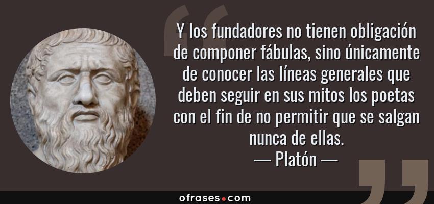 Frases de Platón - Y los fundadores no tienen obligación de componer fábulas, sino únicamente de conocer las líneas generales que deben seguir en sus mitos los poetas con el fin de no permitir que se salgan nunca de ellas.