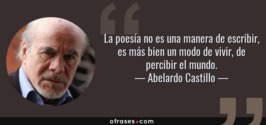 Frases de Abelardo Castillo - La poesía no es una manera de escribir, es más bien un modo de vivir, de percibir el mundo.