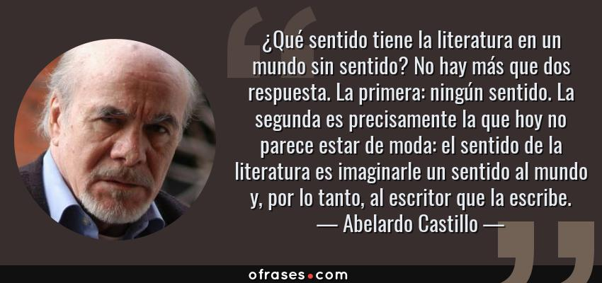 Frases de Abelardo Castillo - ¿Qué sentido tiene la literatura en un mundo sin sentido? No hay más que dos respuesta. La primera: ningún sentido. La segunda es precisamente la que hoy no parece estar de moda: el sentido de la literatura es imaginarle un sentido al mundo y, por lo tanto, al escritor que la escribe.