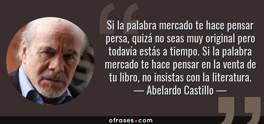 Frases de Abelardo Castillo - Si la palabra mercado te hace pensar persa, quizá no seas muy original pero todavía estás a tiempo. Si la palabra mercado te hace pensar en la venta de tu libro, no insistas con la literatura.