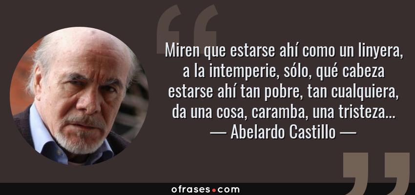 Frases de Abelardo Castillo - Miren que estarse ahí como un linyera, a la intemperie, sólo, qué cabeza estarse ahí tan pobre, tan cualquiera, da una cosa, caramba, una tristeza...