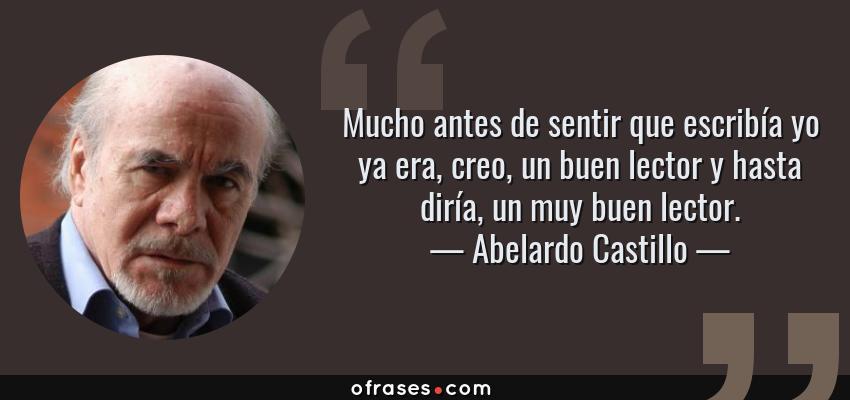 Frases de Abelardo Castillo - Mucho antes de sentir que escribía yo ya era, creo, un buen lector y hasta diría, un muy buen lector.