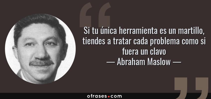 Abraham Maslow: Si tu única herramienta es un martillo, tiendes a ...