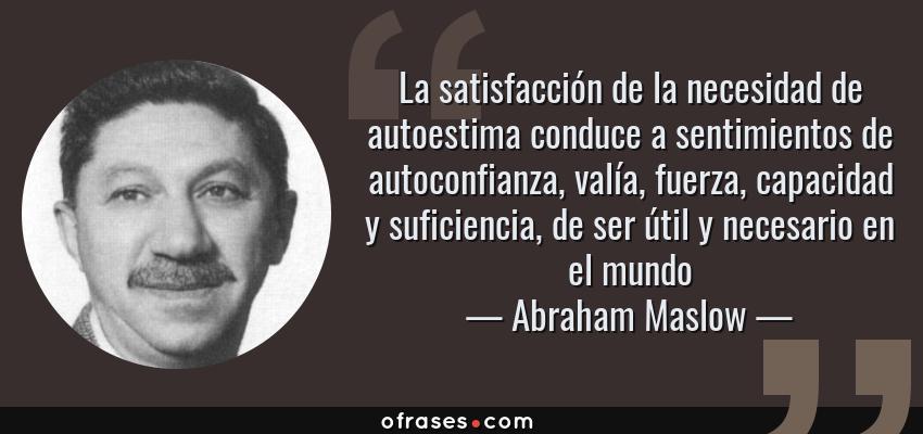 Frases de Abraham Maslow - La satisfacción de la necesidad de autoestima conduce a sentimientos de autoconfianza, valía, fuerza, capacidad y suficiencia, de ser útil y necesario en el mundo