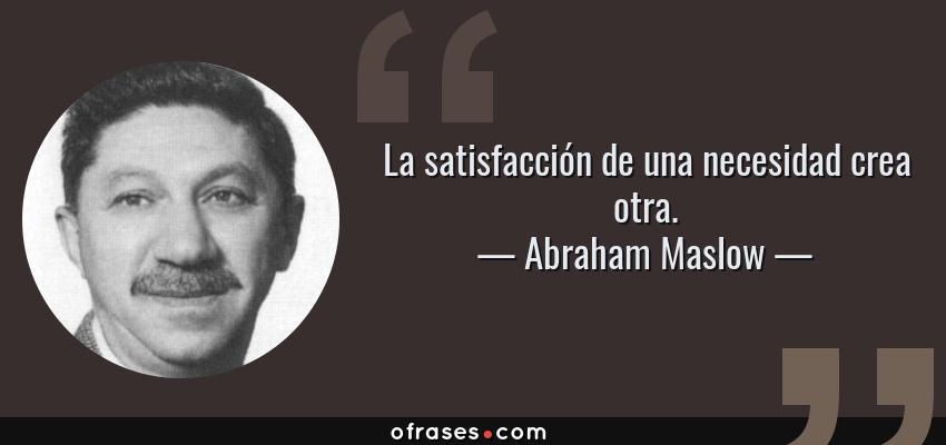 Frases de Abraham Maslow - La satisfacción de una necesidad crea otra.