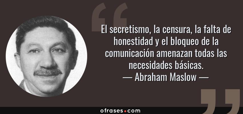 Frases de Abraham Maslow - El secretismo, la censura, la falta de honestidad y el bloqueo de la comunicación amenazan todas las necesidades básicas.