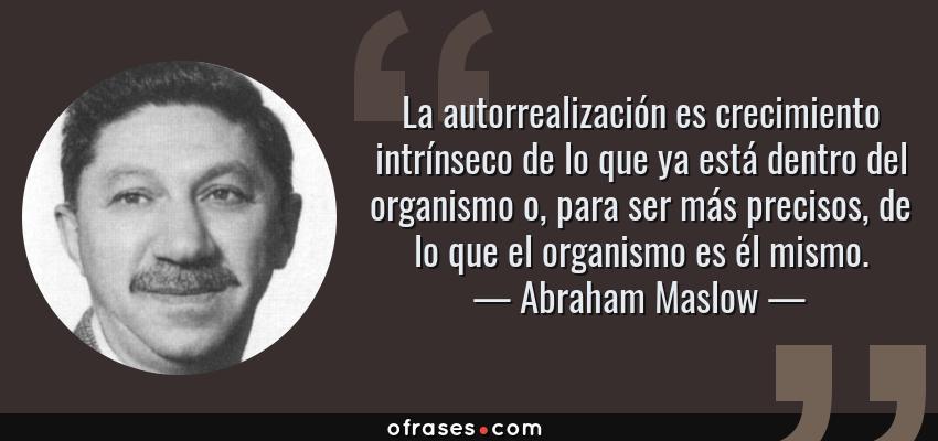 Frases de Abraham Maslow - La autorrealización es crecimiento intrínseco de lo que ya está dentro del organismo o, para ser más precisos, de lo que el organismo es él mismo.