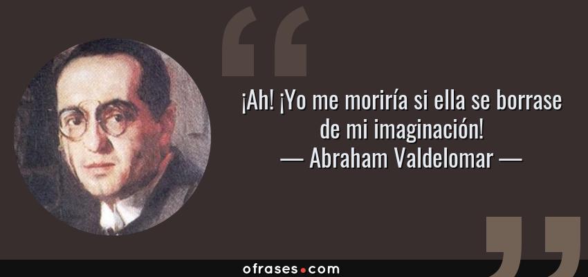 Frases de Abraham Valdelomar - ¡Ah! ¡Yo me moriría si ella se borrase de mi imaginación!