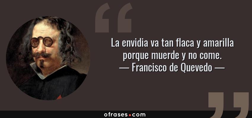 Frases de Francisco de Quevedo - La envidia va tan flaca y amarilla porque muerde y no come.