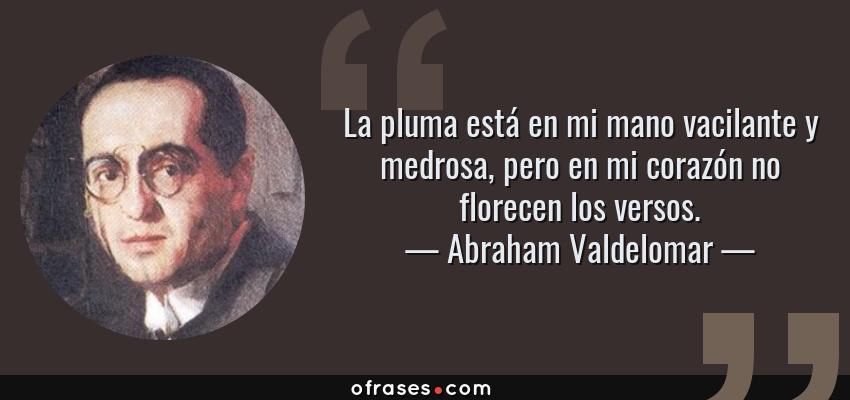 Frases de Abraham Valdelomar - La pluma está en mi mano vacilante y medrosa, pero en mi corazón no florecen los versos.