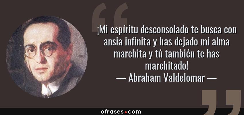 Frases de Abraham Valdelomar - ¡Mi espíritu desconsolado te busca con ansia infinita y has dejado mi alma marchita y tú también te has marchitado!