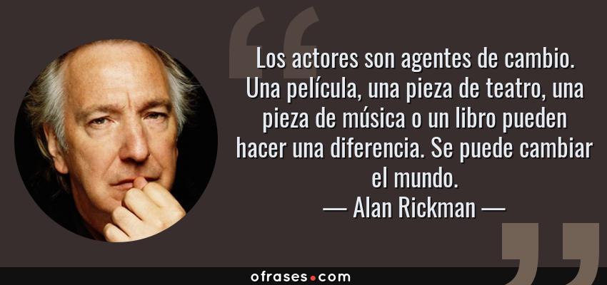 Frases de Alan Rickman - Los actores son agentes de cambio. Una película, una pieza de teatro, una pieza de música o un libro pueden hacer una diferencia. Se puede cambiar el mundo.