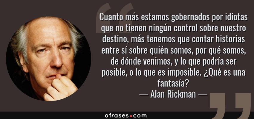 Frases de Alan Rickman - Cuanto más estamos gobernados por idiotas que no tienen ningún control sobre nuestro destino, más tenemos que contar historias entre sí sobre quién somos, por qué somos, de dónde venimos, y lo que podría ser posible, o lo que es imposible. ¿Qué es una fantasía?