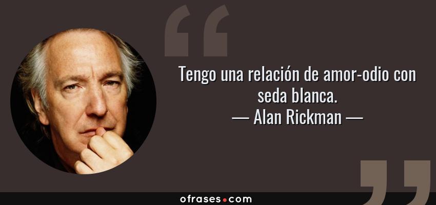 Frases de Alan Rickman - Tengo una relación de amor-odio con seda blanca.