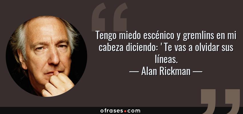 Frases de Alan Rickman - Tengo miedo escénico y gremlins en mi cabeza diciendo: 'Te vas a olvidar sus líneas.