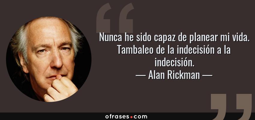 Frases de Alan Rickman - Nunca he sido capaz de planear mi vida. Tambaleo de la indecisión a la indecisión.