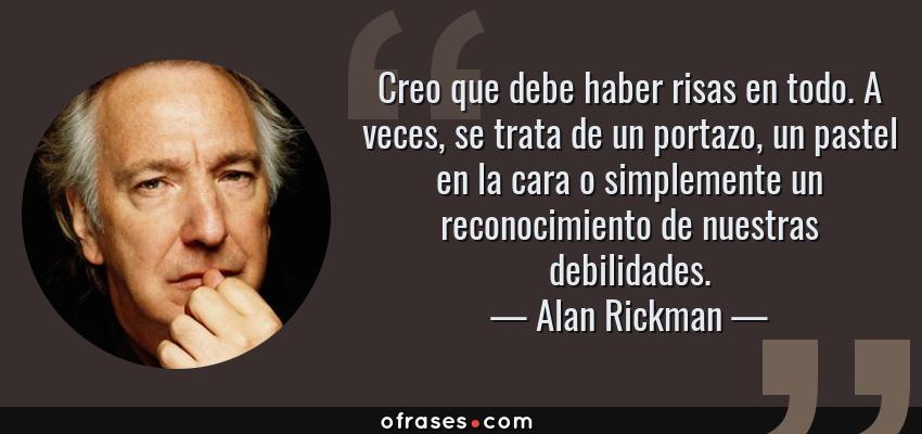 Frases de Alan Rickman - Creo que debe haber risas en todo. A veces, se trata de un portazo, un pastel en la cara o simplemente un reconocimiento de nuestras debilidades.