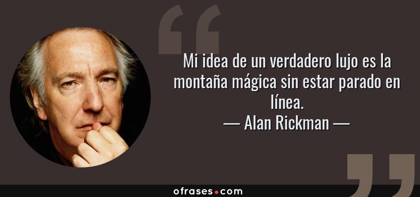 Frases de Alan Rickman - Mi idea de un verdadero lujo es la montaña mágica sin estar parado en línea.