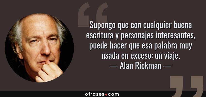 Frases de Alan Rickman - Supongo que con cualquier buena escritura y personajes interesantes, puede hacer que esa palabra muy usada en exceso: un viaje.