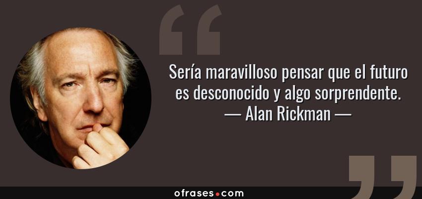 Frases de Alan Rickman - Sería maravilloso pensar que el futuro es desconocido y algo sorprendente.