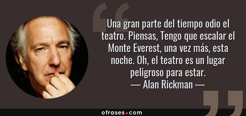 Frases de Alan Rickman - Una gran parte del tiempo odio el teatro. Piensas, Tengo que escalar el Monte Everest, una vez más, esta noche. Oh, el teatro es un lugar peligroso para estar.