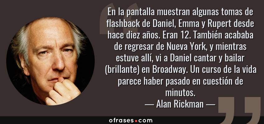 Frases de Alan Rickman - En la pantalla muestran algunas tomas de flashback de Daniel, Emma y Rupert desde hace diez años. Eran 12. También acababa de regresar de Nueva York, y mientras estuve allí, vi a Daniel cantar y bailar (brillante) en Broadway. Un curso de la vida parece haber pasado en cuestión de minutos.