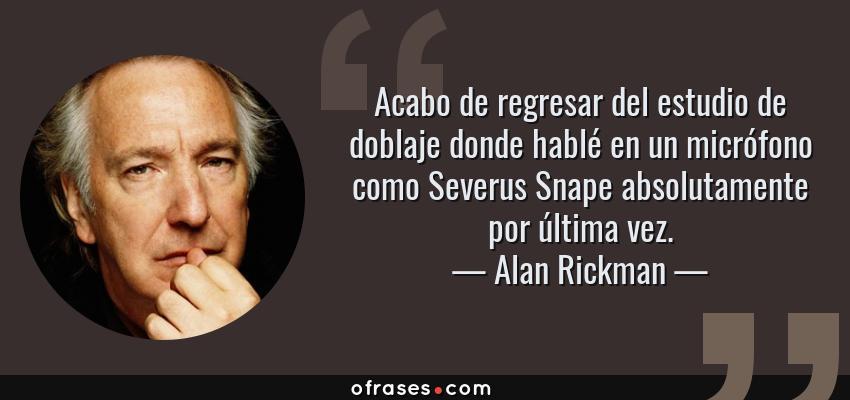 Frases de Alan Rickman - Acabo de regresar del estudio de doblaje donde hablé en un micrófono como Severus Snape absolutamente por última vez.