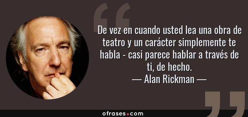Frases de Alan Rickman - De vez en cuando usted lea una obra de teatro y un carácter simplemente te habla - casi parece hablar a través de ti, de hecho.