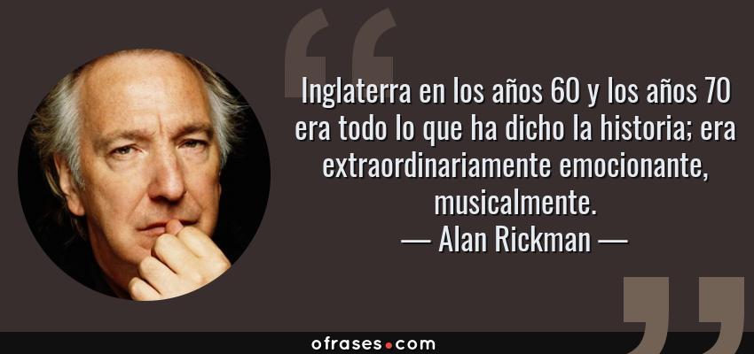 Frases de Alan Rickman - Inglaterra en los años 60 y los años 70 era todo lo que ha dicho la historia; era extraordinariamente emocionante, musicalmente.