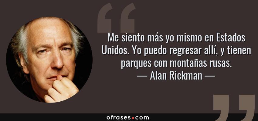 Frases de Alan Rickman - Me siento más yo mismo en Estados Unidos. Yo puedo regresar allí, y tienen parques con montañas rusas.