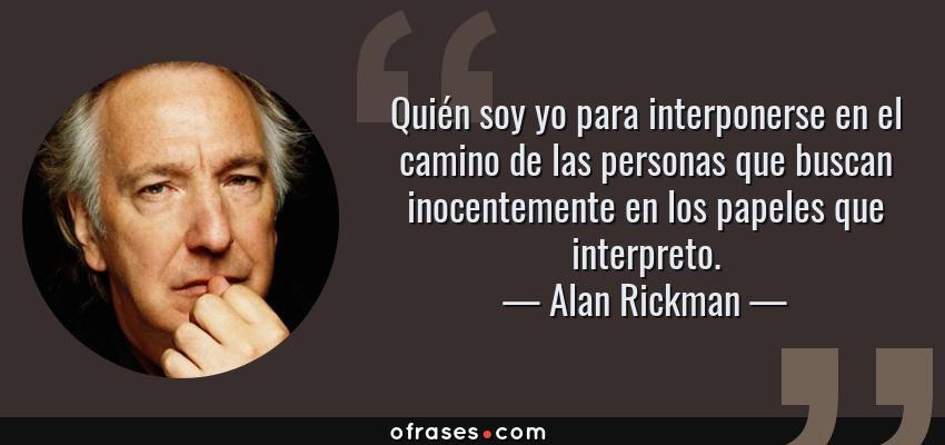 Frases de Alan Rickman - Quién soy yo para interponerse en el camino de las personas que buscan inocentemente en los papeles que interpreto.