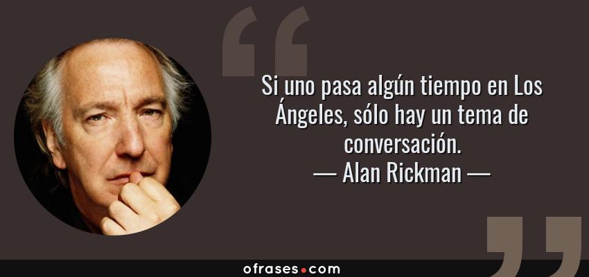 Frases de Alan Rickman - Si uno pasa algún tiempo en Los Ángeles, sólo hay un tema de conversación.