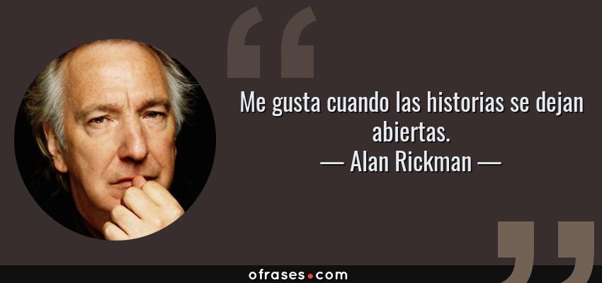 Frases de Alan Rickman - Me gusta cuando las historias se dejan abiertas.