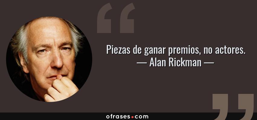 Frases de Alan Rickman - Piezas de ganar premios, no actores.