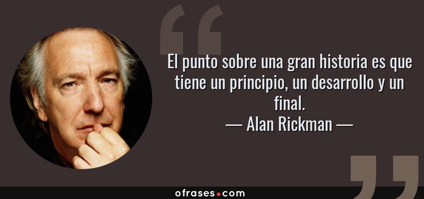 Frases de Alan Rickman - El punto sobre una gran historia es que tiene un principio, un desarrollo y un final.