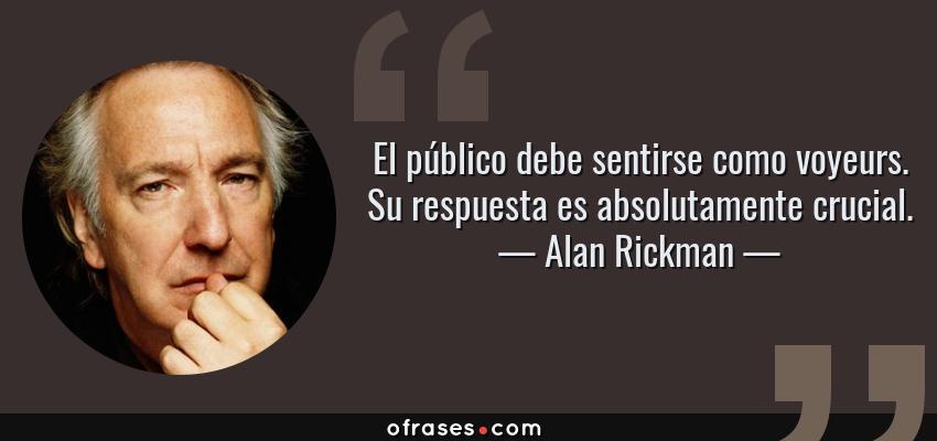 Frases de Alan Rickman - El público debe sentirse como voyeurs. Su respuesta es absolutamente crucial.