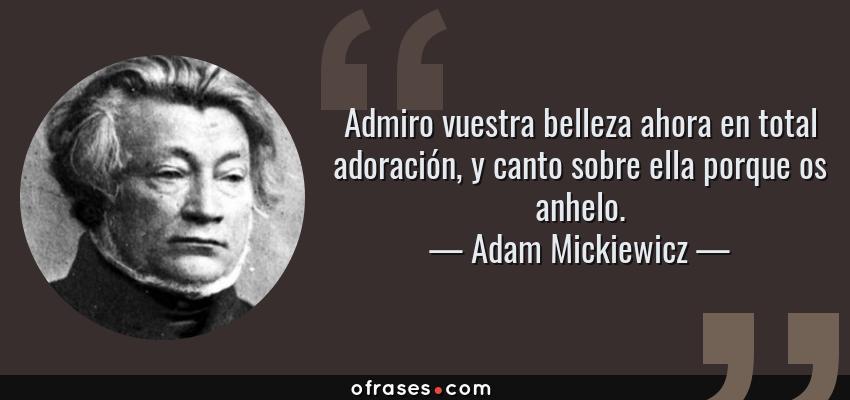 Frases de Adam Mickiewicz - Admiro vuestra belleza ahora en total adoración, y canto sobre ella porque os anhelo.