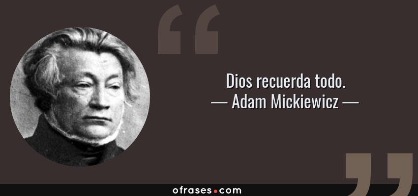 Frases de Adam Mickiewicz - Dios recuerda todo.