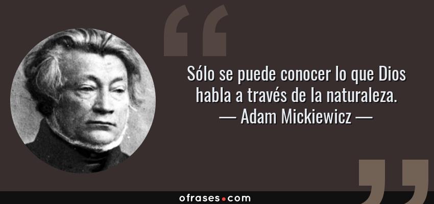 Frases de Adam Mickiewicz - Sólo se puede conocer lo que Dios habla a través de la naturaleza.