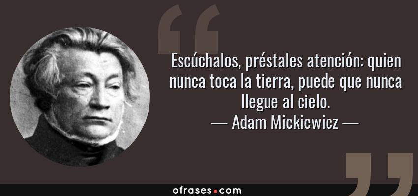Frases de Adam Mickiewicz - Escúchalos, préstales atención: quien nunca toca la tierra, puede que nunca llegue al cielo.