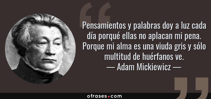 Frases de Adam Mickiewicz - Pensamientos y palabras doy a luz cada día porqué ellas no aplacan mi pena. Porque mi alma es una viuda gris y sólo multitud de huérfanos ve.
