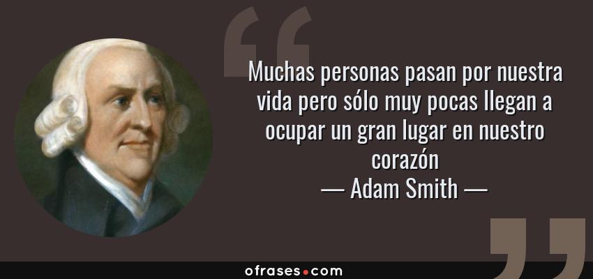 Frases de Adam Smith - Muchas personas pasan por nuestra vida pero sólo muy pocas llegan a ocupar un gran lugar en nuestro corazón