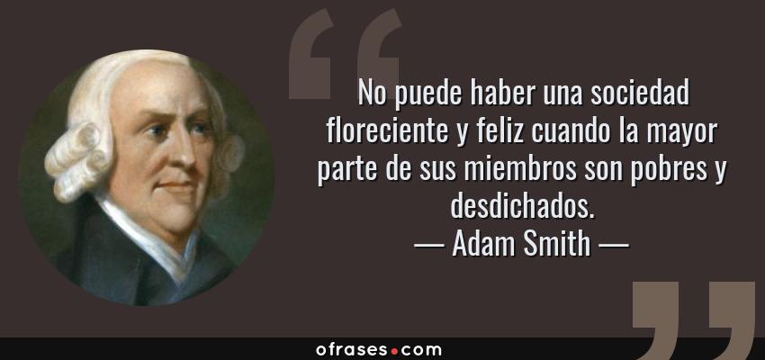 Frases de Adam Smith - No puede haber una sociedad floreciente y feliz cuando la mayor parte de sus miembros son pobres y desdichados.