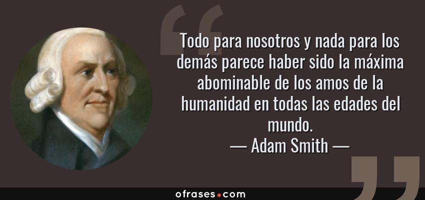 Frases de Adam Smith - Todo para nosotros y nada para los demás parece haber sido la máxima abominable de los amos de la humanidad en todas las edades del mundo.
