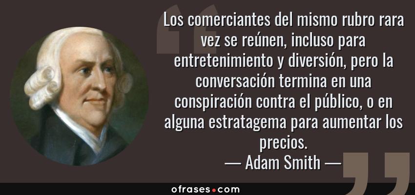 Frases de Adam Smith - Los comerciantes del mismo rubro rara vez se reúnen, incluso para entretenimiento y diversión, pero la conversación termina en una conspiración contra el público, o en alguna estratagema para aumentar los precios.