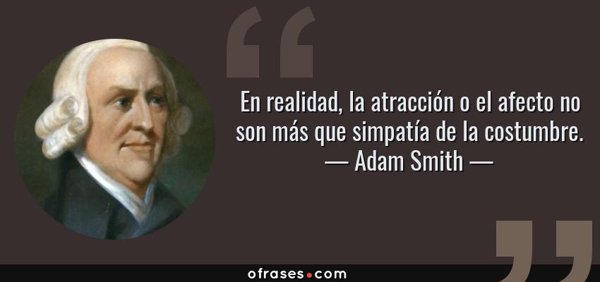 Frases de Adam Smith - En realidad, la atracción o el afecto no son más que simpatía de la costumbre.