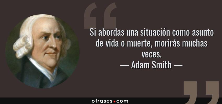 Frases de Adam Smith - Si abordas una situación como asunto de vida o muerte, morirás muchas veces.